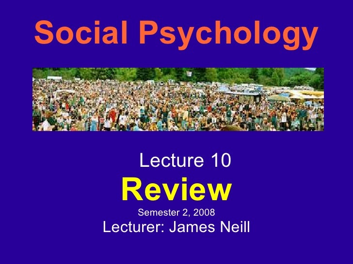 Social Psychology <ul><ul><li>Lecture 10 </li></ul></ul><ul><ul><li>Review </li></ul></ul><ul><ul><li>Semester 2, 2008 </l...