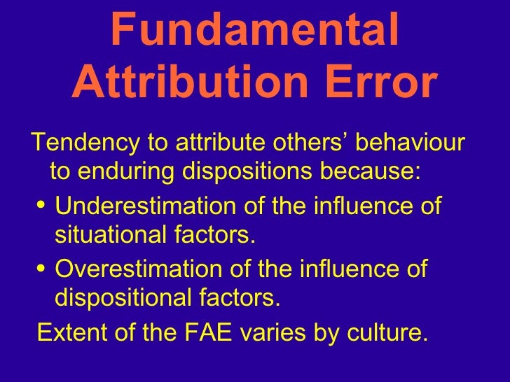 the fundamental attribution error Psychologists refer to this tendency as the fundamental attribution error even though situational variables are very likely present.