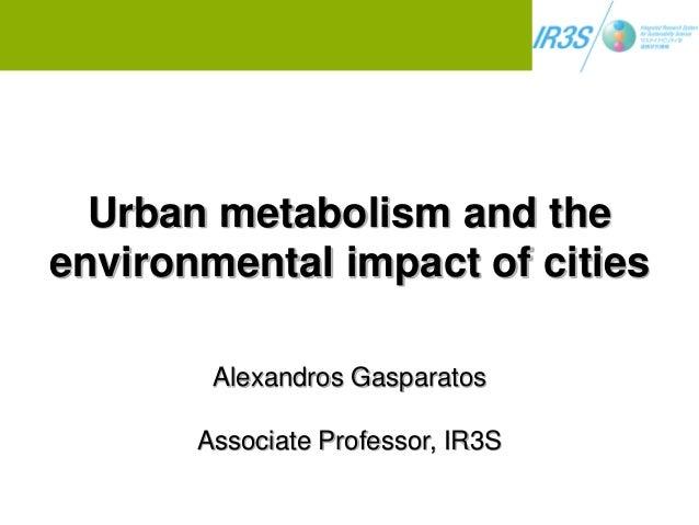 Urban metabolism and the environmental impact of cities Alexandros Gasparatos Associate Professor, IR3S
