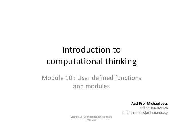Introduction to computational thinkingModule 10 : User defined functions and modulesAsst Prof Michael LeesOffice: N4‐02c‐7...