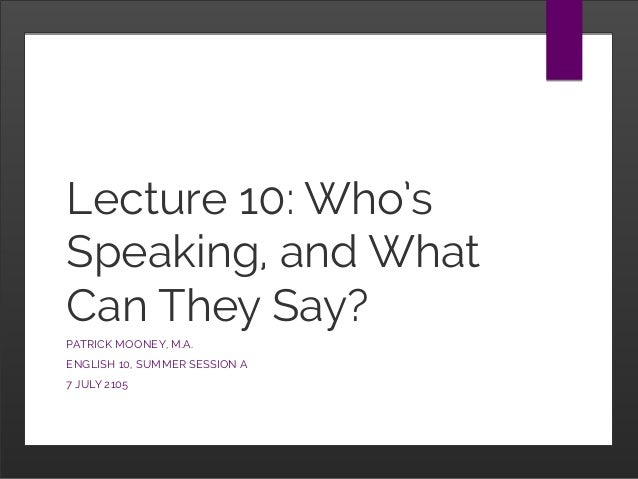Lecture 10: Who's Speaking, and What Can They Say? PATRICK MOONEY, M.A. ENGLISH 10, SUMMER SESSION A 7 JULY 2105