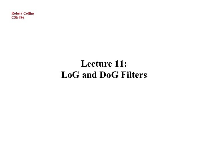 Robert CollinsCSE486                     Lecture 11:                 LoG and DoG Filters