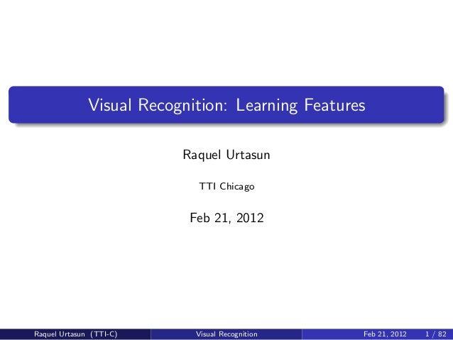 Visual Recognition: Learning Features                          Raquel Urtasun                            TTI Chicago      ...