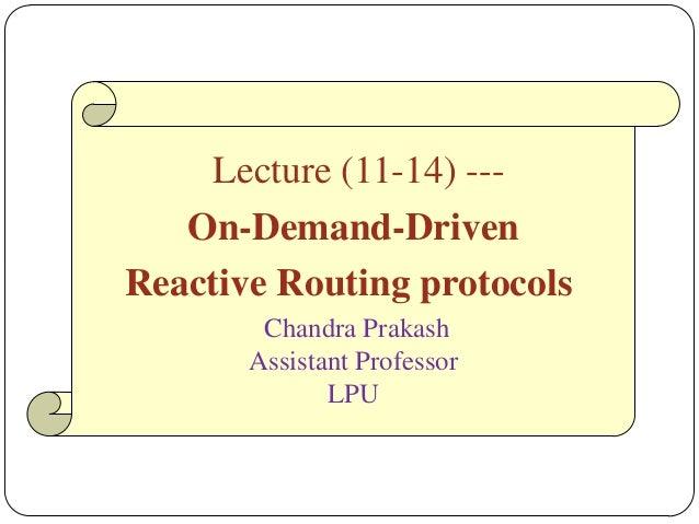 Lecture (11-14) --- On-Demand-Driven Reactive Routing protocols Chandra Prakash Assistant Professor LPU