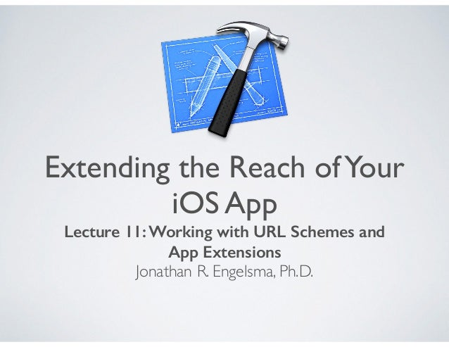 Extending the Reach ofYour iOS App Lecture 11: Working with URL Schemes and App Extensions Jonathan R. Engelsma, Ph.D.