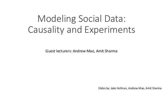Modeling Social Data: Causality and Experiments Guest lecturers: Andrew Mao, Amit Sharma Slides by: Jake Hofman, Andrew Ma...