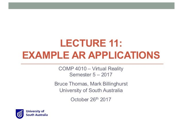 LECTURE 11: EXAMPLE AR APPLICATIONS COMP 4010 – Virtual Reality Semester 5 – 2017 Bruce Thomas, Mark Billinghurst Universi...