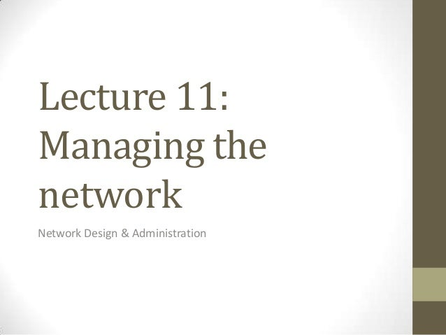 Lecture 11:Managing thenetworkNetwork Design & Administration