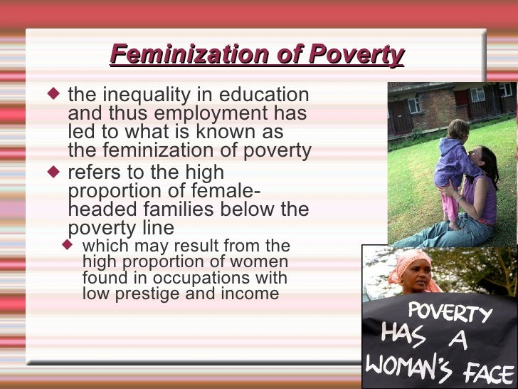 the feminization of poverty The feminization of poverty is a current phenomenon in which the gap between women and men in poverty is constantly widening.