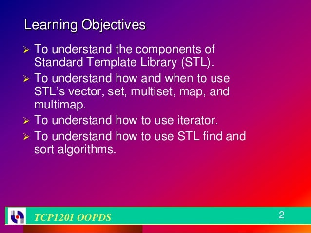 Learning Objectives To understand the components of  Standard Template Library (STL). To understand how and when to use ...