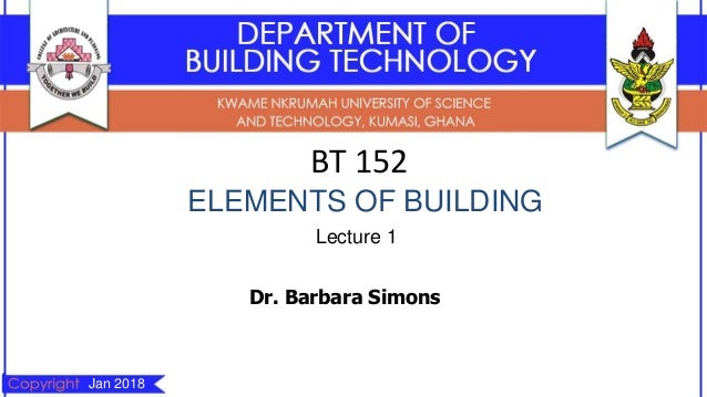 BT 152 ELEMENTS OF BUILDING Lecture 1 Dr. Barbara Simons Jan 2018