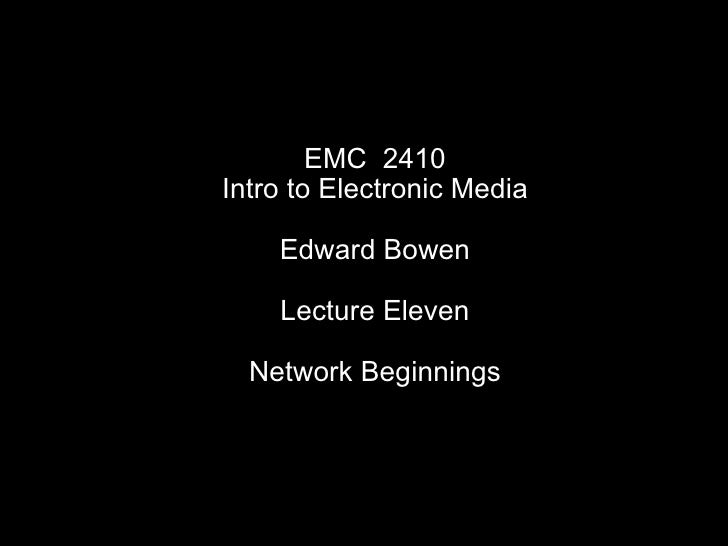 EMC  2410 Intro to Electronic Media Edward Bowen Lecture Eleven Network Beginnings