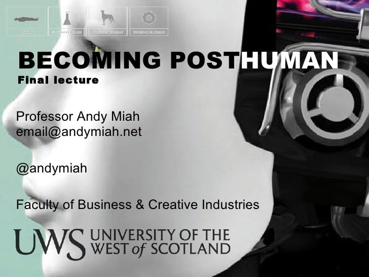 Professor Andy Miah  [email_address] @andymiah Faculty of Business & Creative Industries BECOMING POST HUMAN Final lecture