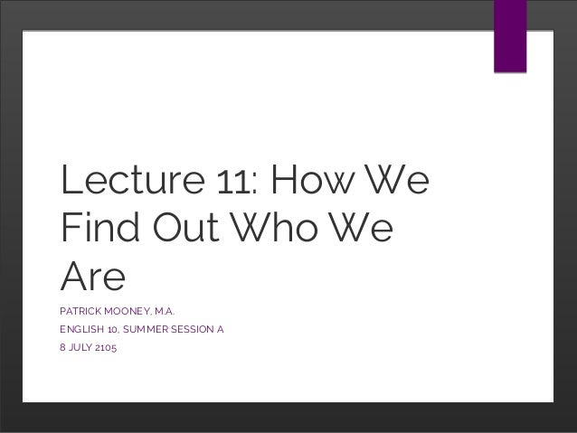 Lecture 11: How We Find Out Who We Are PATRICK MOONEY, M.A. ENGLISH 10, SUMMER SESSION A 8 JULY 2105