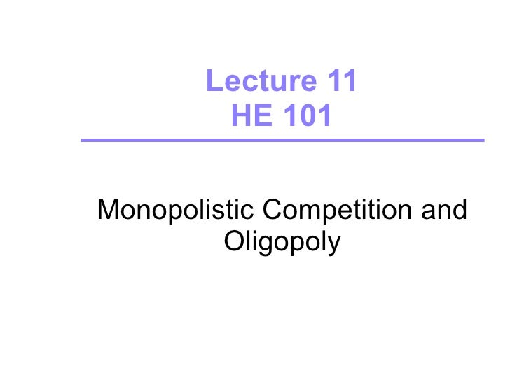 Lecture 11 HE 101 Monopolistic Competition and Oligopoly Source:  Pyndyck, Rubinfeld and Koh (2006) complemented with own ...