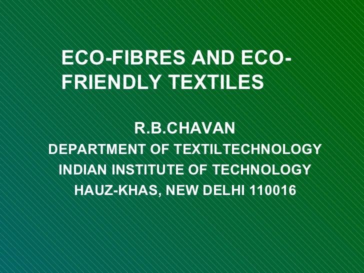 ECO-FIBRES AND ECO-FRIENDLY TEXTILES R.B.CHAVAN DEPARTMENT OF TEXTILTECHNOLOGY INDIAN INSTITUTE OF TECHNOLOGY HAUZ-KHAS, N...