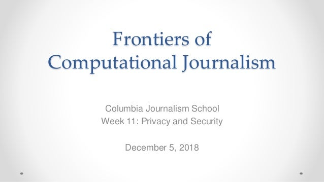 Frontiers of Computational Journalism Columbia Journalism School Week 11: Privacy and Security December 5, 2018