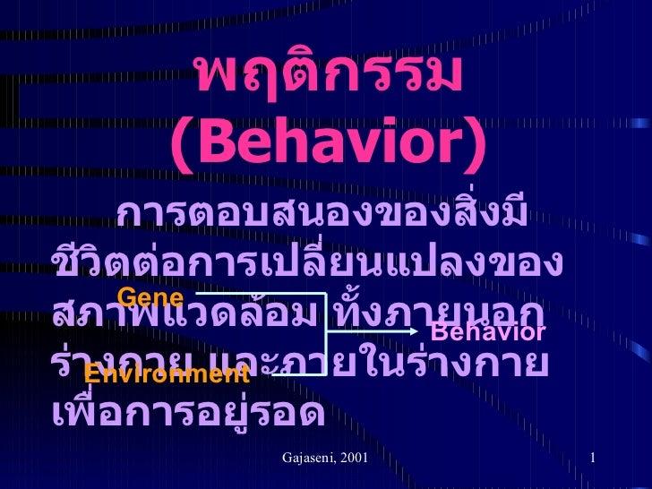 พฤติกรรม  ( Behavior) การตอบสนองของสิ่งมีชีวิตต่อการเปลี่ยนแปลงของสภาพแวดล้อม ทั้งภายนอกร่างกาย และภายในร่างกายเพื่อการอยู...
