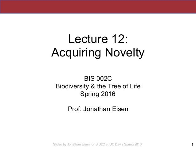 Slides by Jonathan Eisen for BIS2C at UC Davis Spring 2016 Lecture 12: Acquiring Novelty BIS 002C Biodiversity & the Tree ...