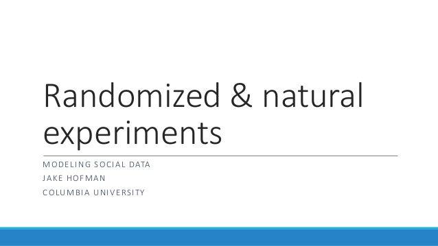 Randomized & natural experiments MODELING SOCIAL DATA JAKE HOFMAN COLUMBIA UNIVERSITY