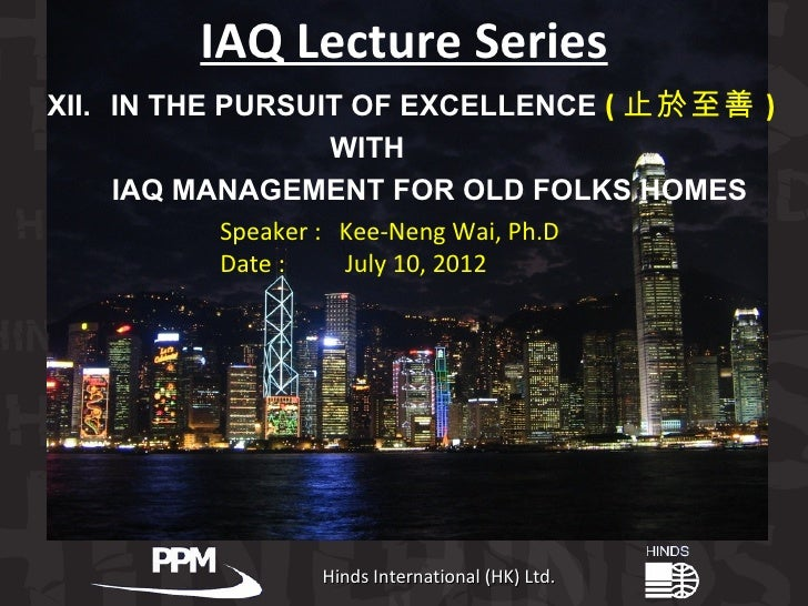 IAQ Lecture SeriesXII. IN THE PURSUIT OF EXCELLENCE ( 止於至善 )                  WITH     IAQ MANAGEMENT FOR OLD FOLKS HOMES ...