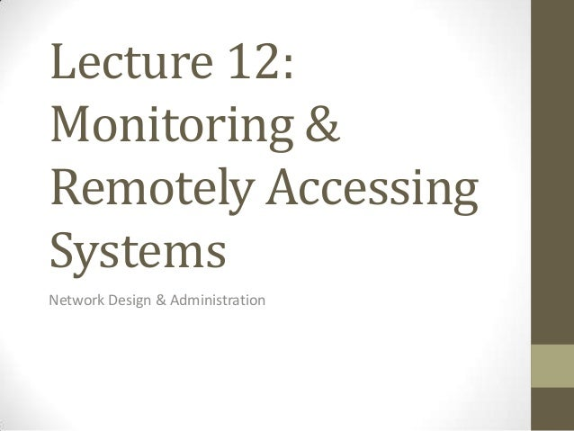 Lecture 12:Monitoring &Remotely AccessingSystemsNetwork Design & Administration