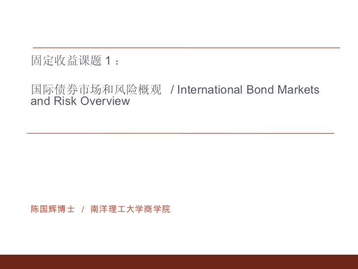 固定收益课题 1 : 国际债券市场和风险概观  / International Bond Markets and Risk Overview 陈国辉博士 / 南洋理工大学商学院