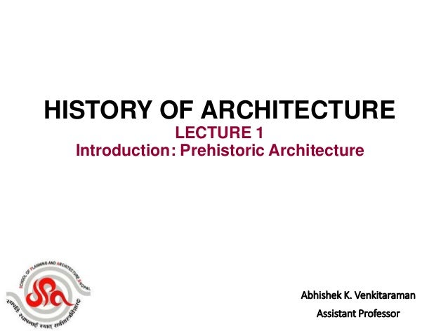 Abhishek K. Venkitaraman Assistant Professor HISTORY OF ARCHITECTURE LECTURE 1 Introduction: Prehistoric Architecture