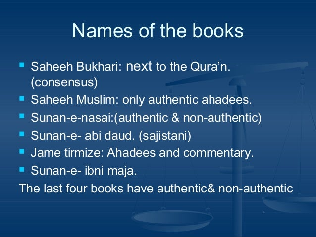 Names of the books Saheeh Bukhari: next to the Qura'n. (consensus)  Saheeh Muslim: only authentic ahadees.  Sunan-e-nasa...