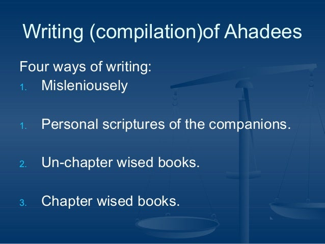 Writing (compilation)of Ahadees Four ways of writing: 1. Misleniousely 1.  Personal scriptures of the companions.  2.  Un-...