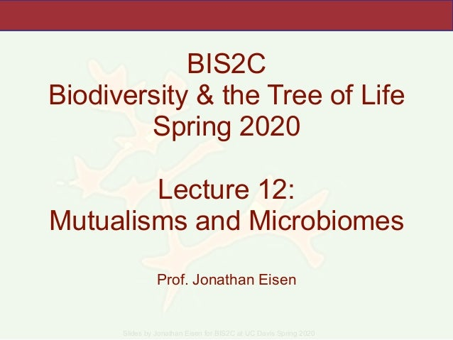 Slides by Jonathan Eisen for BIS2C at UC Davis Spring 2020 BIS2C Biodiversity & the Tree of Life Spring 2020 Lecture 12: M...