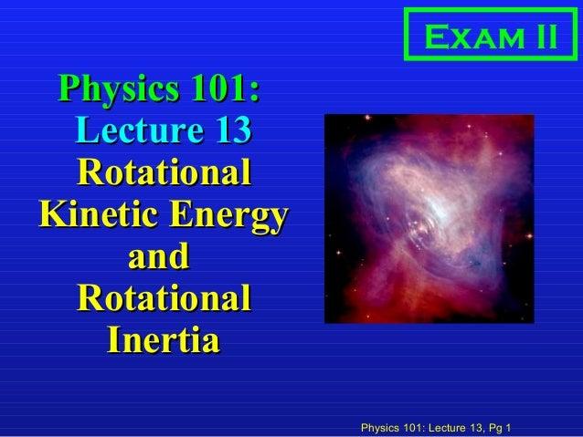 Physics 101: Lecture 13, Pg 1 Physics 101:Physics 101: Lecture 13Lecture 13 RotationalRotational Kinetic EnergyKinetic Ene...