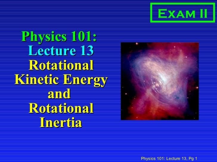 Physics 101:  Lecture 13 Rotational Kinetic Energy and  Rotational Inertia Exam II