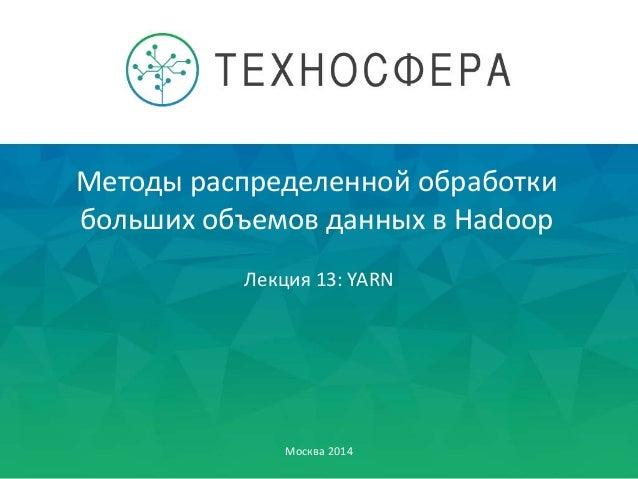 Методы распределенной обработки больших объемов данных в Hadoop Москва 2014 Лекция 13: YARN
