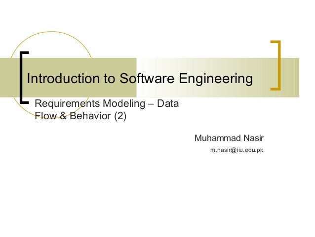 Introduction to Software Engineering  Muhammad Nasir  Requirements Modeling – Data  Flow & Behavior (2)  m.nasir@iiu.edu.p...
