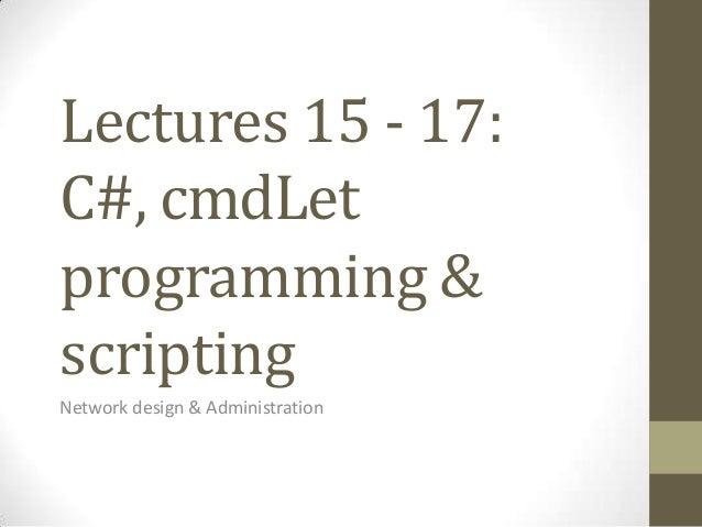 Lectures 15 - 17:C#, cmdLetprogramming &scriptingNetwork design & Administration
