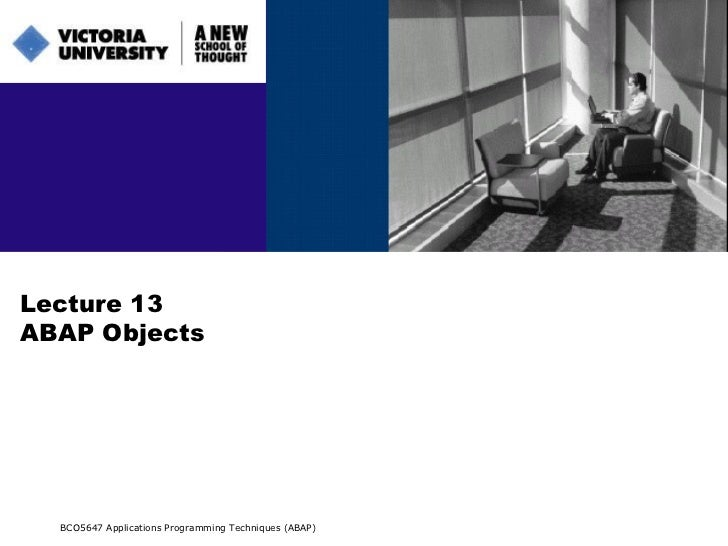 Lecture 13 ABAP Objects BCO5647 Applications Programming Techniques (ABAP)
