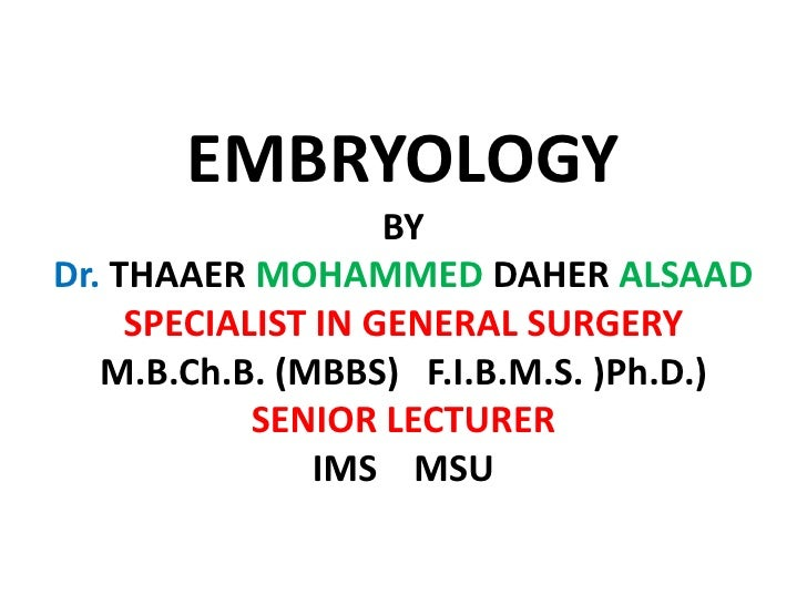 EMBRYOLOGY                     BY Dr. THAAER MOHAMMED DAHER ALSAAD      SPECIALIST IN GENERAL SURGERY    M.B.Ch.B. (MBBS) ...