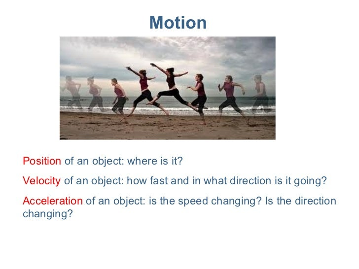 Motion Position  of an object: where is it? Velocity  of an object: how fast and in what direction is it going? Accelerati...