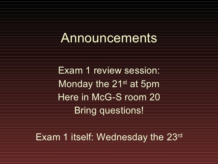 Announcements Exam 1 review session: Monday the 21 st  at 5pm Here in McG-S room 20 Bring questions! Exam 1 itself: Wednes...