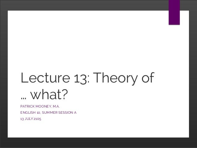 Lecture 13: Theory of … what? PATRICK MOONEY, M.A. ENGLISH 10, SUMMER SESSION A 13 JULY 2105
