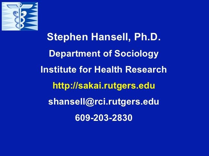 Stephen Hansell, Ph.D. Department of SociologyInstitute for Health Research  http://sakai.rutgers.edu shansell@rci.rutgers...