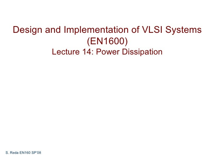 Design and Implementation of VLSI Systems                   (EN1600)                      Lecture 14: Power DissipationS. ...