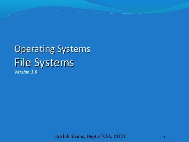 Rushdi Shams, Dept of CSE, KUET 1 Operating SystemsOperating Systems File SystemsFile Systems Version 1.0
