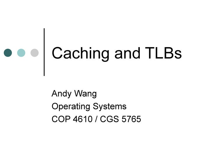 Caching and TLBs Andy Wang Operating Systems COP 4610 / CGS 5765