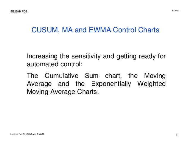 Spanos  EE290H F05  CUSUM, MA and EWMA Control Charts  Increasing the sensitivity and getting ready for automated control:...