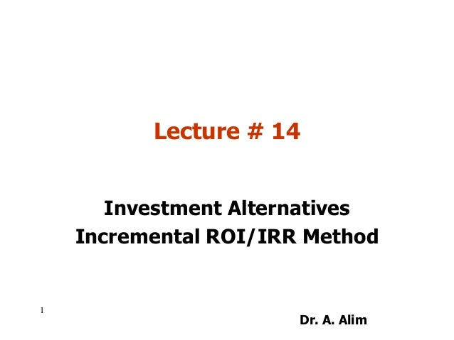 Lecture # 14 Investment Alternatives Incremental ROI/IRR Method 1 Dr. A. Alim