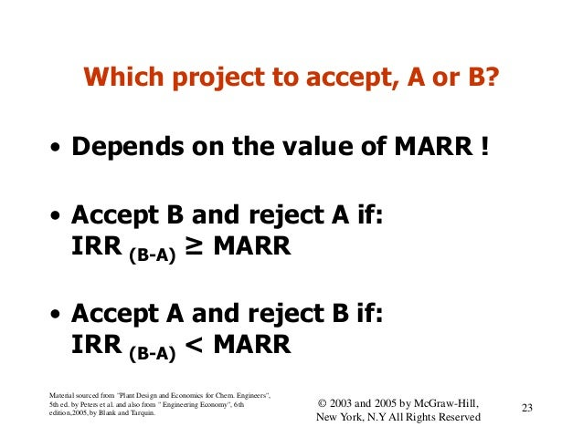 Which project to accept, A or B? • Depends on the value of MARR ! • Accept B and reject A if: IRR (B-A) ≥ MARR • Accept A ...