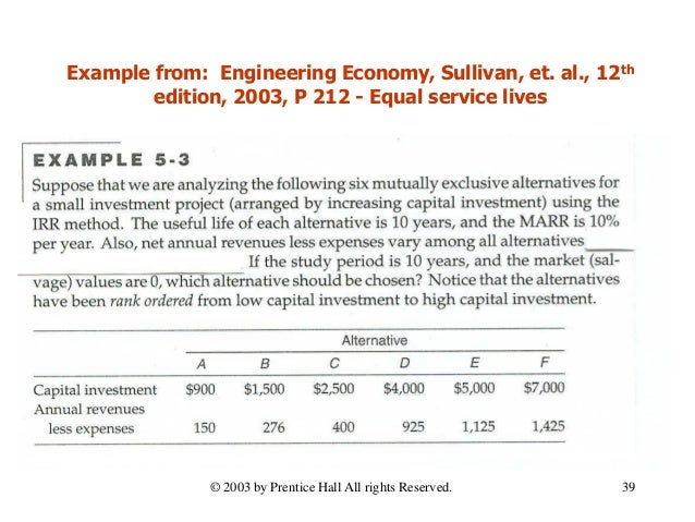 Example from: Engineering Economy, Sullivan, et. al., 12th edition, 2003, P 212 - Equal service lives 39© 2003 by Prentice...