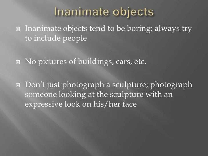 Inanimate objects<br />Inanimate objects tend to be boring; always try to include people<br />No pictures of buildings, ca...